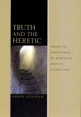 Truth and the Heretic: Crises of Knowledge in Medieval French Literature - Sullivan, Karen