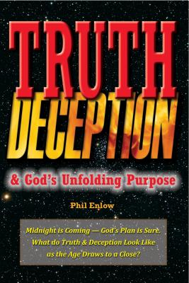 Truth, Deception & God S Unfolding Purpose: Midnight Is Coming God S Plan Is Sure. What Do Truth and Deception Look Like as the Age Draws to a Close? - Enlow, Phil