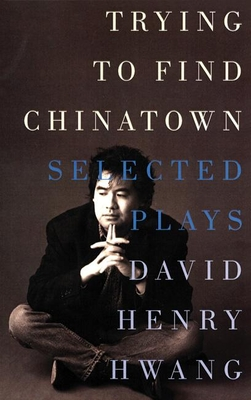 Trying to Find Chinatown: The Selected Plays - Hwang, David Henry