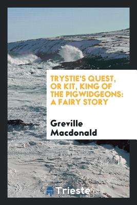 Trystie's Quest, or Kit, King of the Pigwidgeons: A Fairy Story - MacDonald, Greville