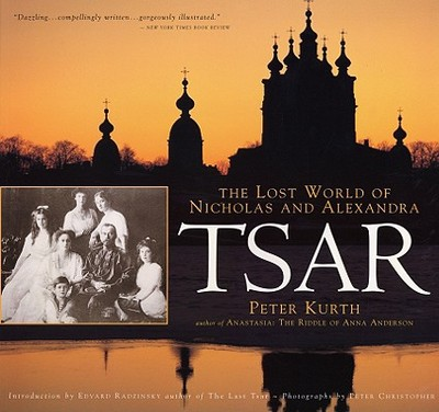 Tsar: The Lost World of Nicholas and Alexandra - Kurth, Peter, and Christopher, Peter (Photographer), and Radzinsky, Edward (Adapted by)