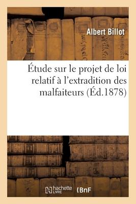 ?tude Sur Le Projet de Loi Relatif ? l'Extradition Des Malfaiteurs - Billot-A