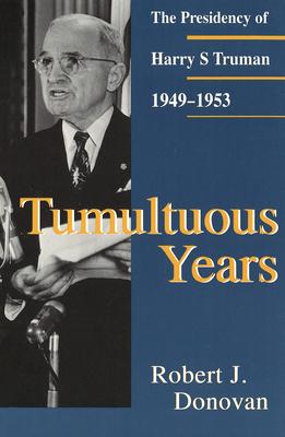 Tumultuous Years Tumultuous Years Tumultuous Years: The Presidency of Harry S. Truman, 1949-1953 the Presidency of Harry S. Truman, 1949-1953 the Presidency of Harry S. Truman, 1949-1953 - Donovan, Robert J, Dr.