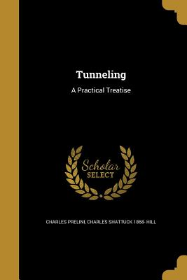 Tunneling: A Practical Treatise - Prelini, Charles, and Hill, Charles Shattuck 1868-