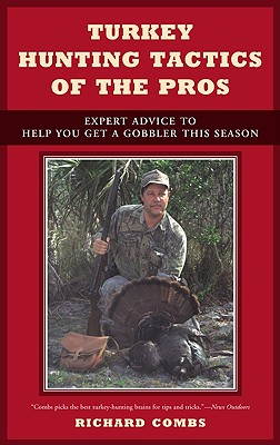 Turkey Hunting Tactics of the Pros: Expert Advice to Help You Get a Gobbler This Season - Combs, Richard