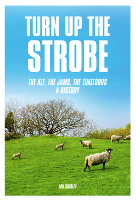 Turn Up The Strobe: The KLF, The JAMS, The Timelords - A History - Shirley, Ian
