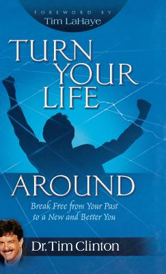 Turn Your Life Around: Break Free from Your Past to a New and Better You - Clinton, Tim, Dr.