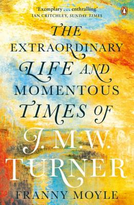 Turner: The Extraordinary Life and Momentous Times of J. M. W. Turner - Moyle, Franny