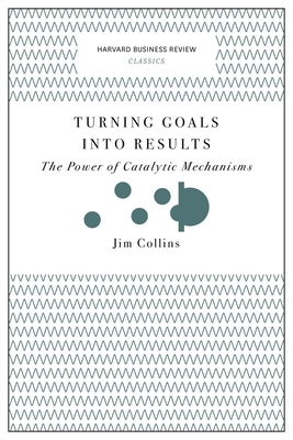 Turning Goals into Results (Harvard Business Review Classics): The Power of Catalytic Mechanisms - Collins, Jim