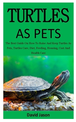 Turtles As Pets: The Best Guide On How To Raise And Keep Turtles As Pets, Turtles Care, Diet, Feeding, Housing, Cost And Health Care (for both children & adults) - Jason, David
