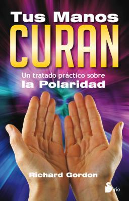 Tus Manos Curan: Un Tratado Practico Sobre la Polaridad - Gordon, Richard