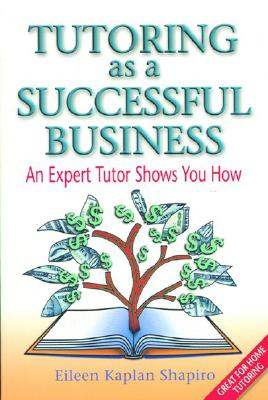 Tutoring as a Successful Business: An Expert Tutor Shows You How - Shapiro, Eileen Kaplan