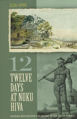 Twelve Days at Nuku Hiva: Russian Encounters and Mutiny in the South Pacific - Govor, Elena