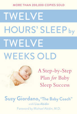 Twelve Hours' Sleep by Twelve Weeks Old: A Step-By-Step Plan for Baby Sleep Success - Giordano, Susan T Sakelos, and Abidin, Lisa, and Giordano, Suzy