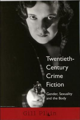 Twentieth-Century Crime Fiction: Gender, Sexuality and the Body - Plain, Gill, Professor