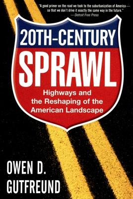 Twentieth-Century Sprawl: Highways and the Reshaping of the American Landscape - Gutfreund, Owen D