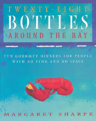 Twenty-Eight Bottles Around the Bay: Ten Gourmet Dinners for People with No Time and No Space - Sharpe, Margaret