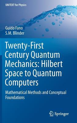 Twenty-First Century Quantum Mechanics: Hilbert Space to Quantum Computers: Mathematical Methods and Conceptual Foundations - Fano, Guido