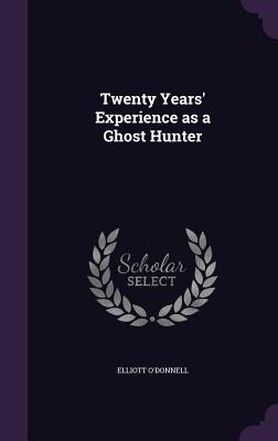 Twenty Years' Experience as a Ghost Hunter - O'Donnell, Elliott