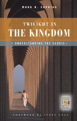 Twilight in the Kingdom: Understanding the Saudis - Caudill, Mark A, and Coll, Steve (Foreword by)