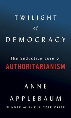 Twilight of Democracy: The Seductive Lure of Authoritarianism - Applebaum, Anne