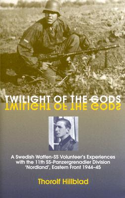 Twilight of the Gods: A Swedish Waffen-SS Volunteer's Experiences with the 11th SS-Panzergrenadier Division 'Nordland', Eastern Front 1944-45 - Hillblad, Thorolf (Editor), and Wallin, Erik