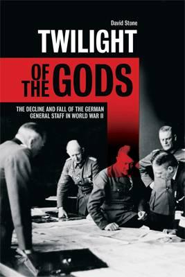 Twilight of the Gods: The decline and fall of the German General Staff in World War II - Stone, David