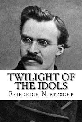 Twilight of the Idols - Nietzsche, Friedrich