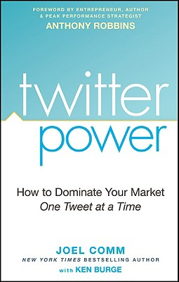 Twitter Power: How to Dominate Your Market One Tweet at a Time - Comm, Joel, and Burge, Ken, and Robbins, Anthony (Foreword by)