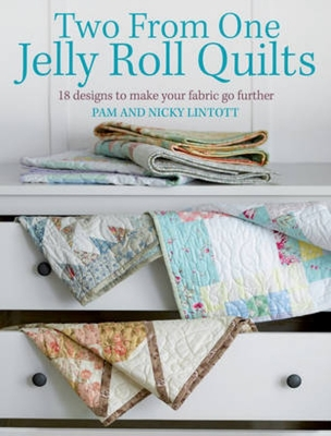 Two from One Jelly Roll Quilts: 18 Designs to Make Your Fabric Go Further - Lintott, Pam, and Lintott, Nicky