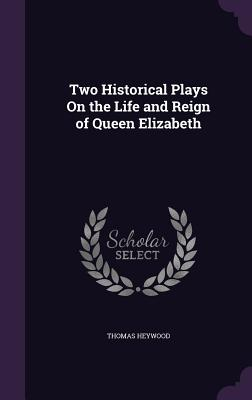 Two Historical Plays on the Life and Reign of Queen Elizabeth - Heywood, Thomas, Professor
