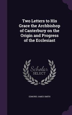 Two Letters to His Grace the Archbishop of Canterbury on the Origin and Progress of the Ecclesiast - Smith, Edmund James