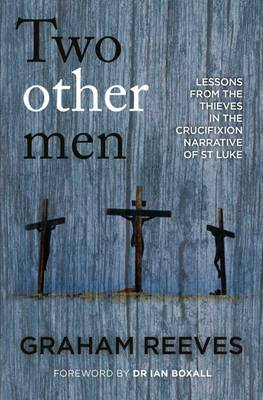 Two Other Men: Lessons from the Thieves in the Crucifixion Narrative of St Luke - Reeves, Graham