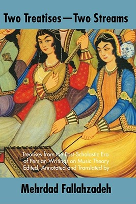 Two Treatises, Two Streams: Treatises from the Post-Scholastic Era of Persian Writings on Music Theory - Fallahzadeh, Mehrdad (Translated by)