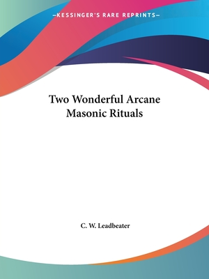 Two Wonderful Arcane Masonic Rituals - Leadbeater, C W