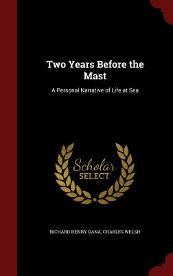 Two Years Before the Mast: A Personal Narrative of Life at Sea - Dana, Richard Henry, and Welsh, Charles
