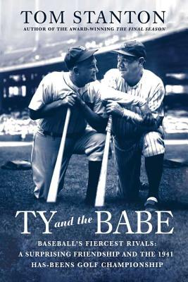 Ty and the Babe: Baseball's Fiercest Rivals: A Surprising Friendship and the 1941 Has-Beens Golf Championship - Stanton, Tom