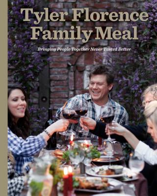 Tyler Florence Family Meal: Bringing People Together Never Tasted Better - Florence, Tyler