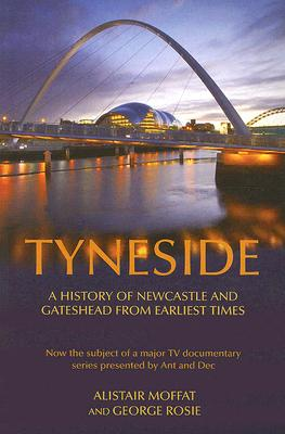 Tyneside: A History of Newcastle and Gateshead from Earliest Times - Moffat, Alistair, and Rosie, George