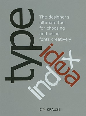 Type Idea Index: The Designer's Ultimate Tool for Choosing and Using Fonts Creatively - Krause, Jim