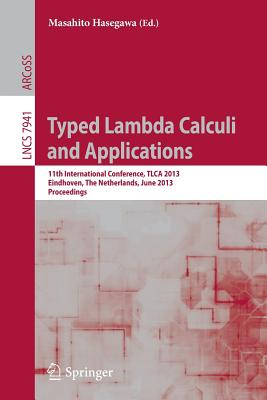 Typed Lambda Calculi and Applications: 11th International Conference, TLCA 2013, Eindhoven, The Netherlands, June 26-28, 2013, Proceedings - Hasegawa, Masahito (Editor)