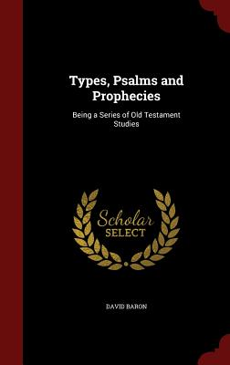 Types, Psalms and Prophecies: Being a Series of Old Testament Studies - Baron, David