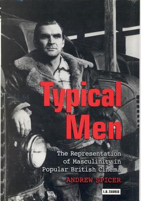 Typical Men: The Representation of Masculinity in Popular British Cinema - Spicer, Andrew