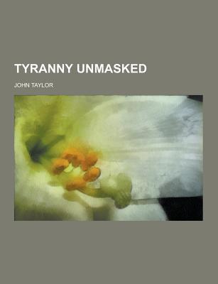 Tyranny Unmasked - Taylor, John