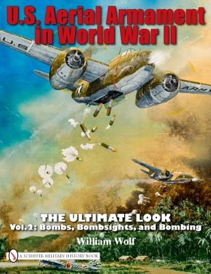 U.S. Aerial Armament in World War II - The Ultimate Look: Vol.2: Bombs, Bombsights, and Bombing - Wolf, William, Dr.