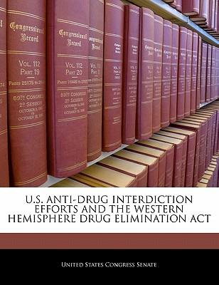 U.S. Anti-Drug Interdiction Efforts and the Western Hemisphere Drug Elimination ACT - United States Congress Senate (Creator)