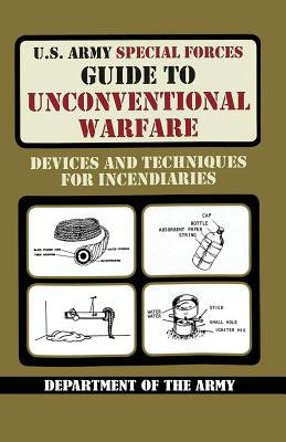 U.S. Army Special Forces Guide to Unconventional Warfare: Devices and Techniques for Incendiaries - Army, and United States Department of the Army