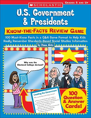 U.S. Government & Presidents: Know-The-Facts Review Game: 100 Must-Know Facts in A Q&A Game Format to Help Kids Really Remember Standards-Based Social Studies Information - Abitz, Diana