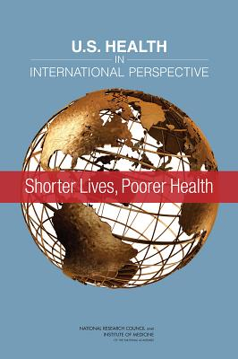 U.S. Health in International Perspective: Shorter Lives, Poorer Health - National Research Council, and Institute of Medicine, and Board on Population Health and Public Health Practice