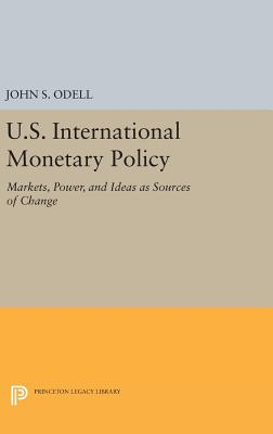 U.S. International Monetary Policy: Markets, Power, and Ideas as Sources of Change - Odell, John S.
